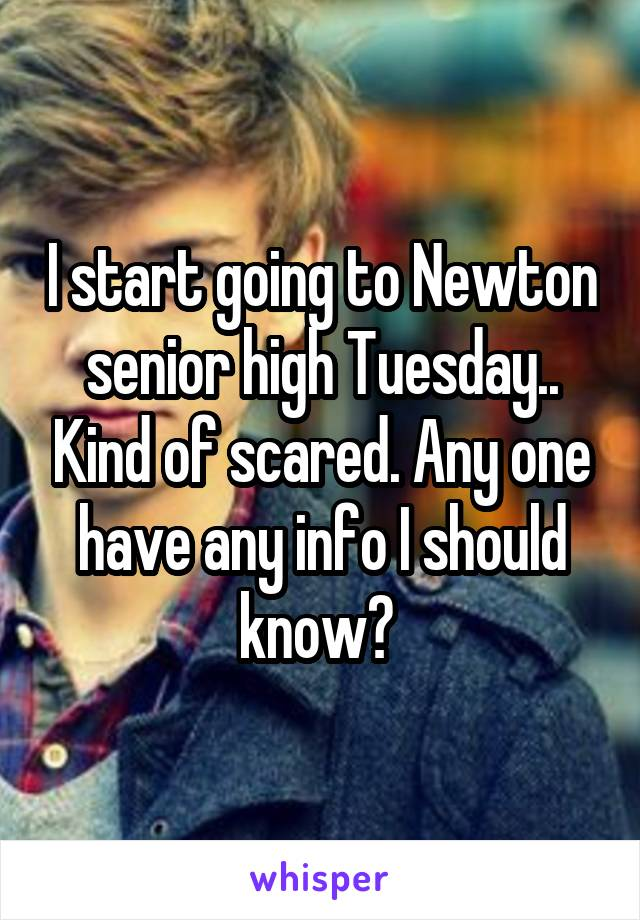 I start going to Newton senior high Tuesday.. Kind of scared. Any one have any info I should know?