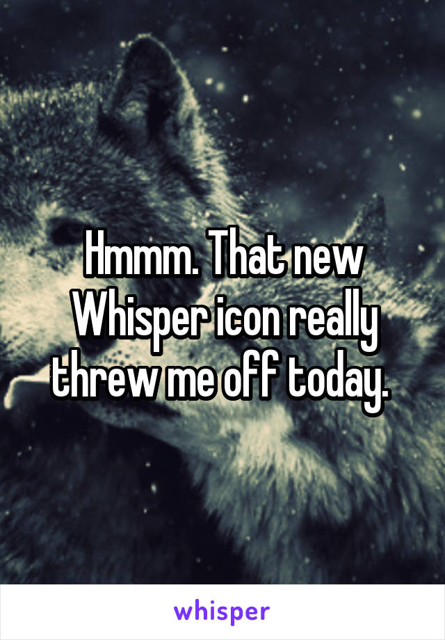 Hmmm. That new Whisper icon really threw me off today.
