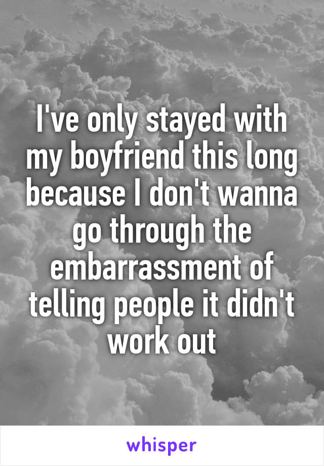 I've only stayed with my boyfriend this long because I don't wanna go through the embarrassment of telling people it didn't work out