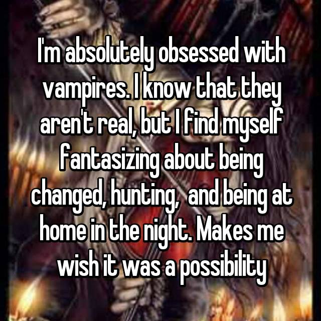 I'm absolutely obsessed with vampires. I know that they aren't real, but I find myself fantasizing about being changed, hunting,  and being at home in the night. Makes me wish it was a possibility