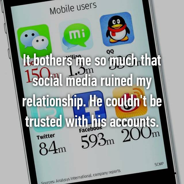 It bothers me so much that social media ruined my relationship. He couldn't be trusted with his accounts.