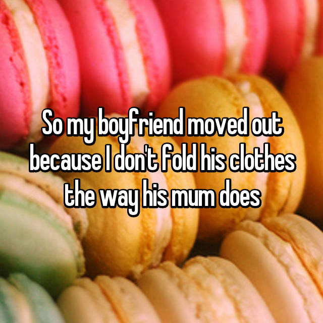 So my boyfriend moved out because I don't fold his clothes the way his mum does