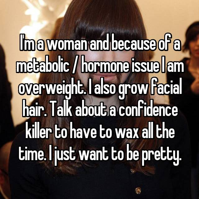 I'm a woman and because of a metabolic / hormone issue I am overweight. I also grow facial hair. Talk about a confidence killer to have to wax all the time. I just want to be pretty.