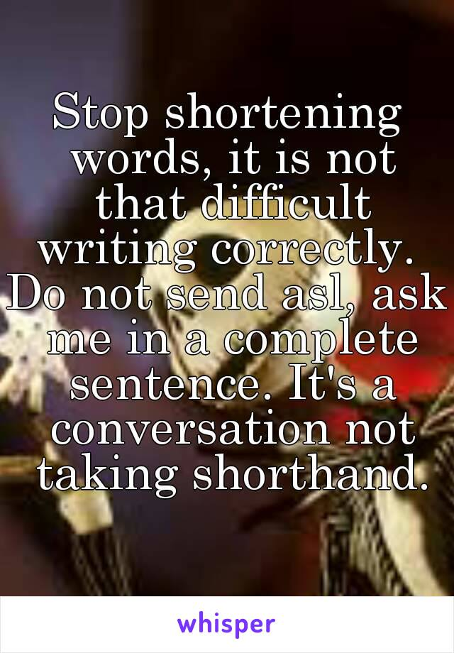 Stop shortening words, it is not that difficult writing correctly