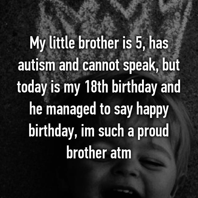 My little brother is 5, has autism and cannot speak, but today is my 18th birthday and he managed to say happy birthday, im such a proud brother atm😌👌🏻