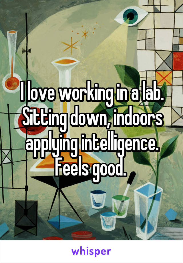 I love working in a lab. Sitting down, indoors applying intelligence. Feels good.