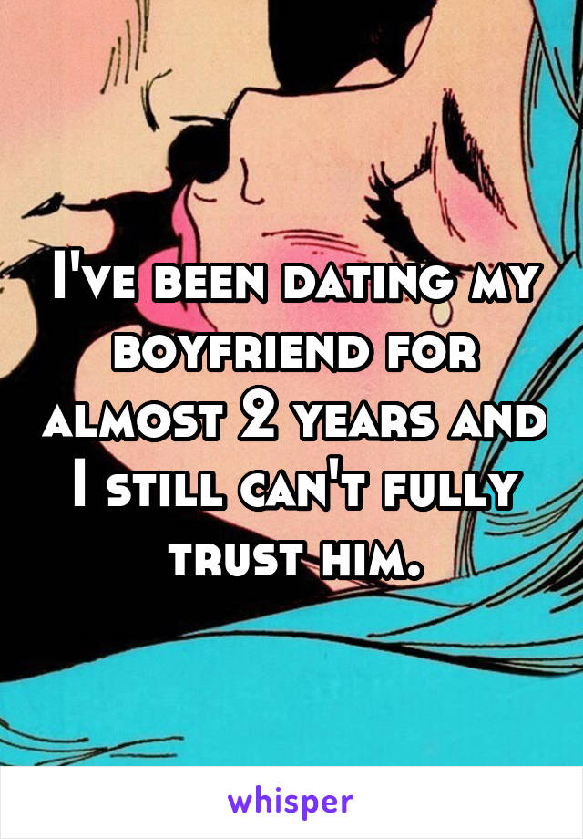 I've been dating my boyfriend for almost 2 years and I still can't fully trust him.