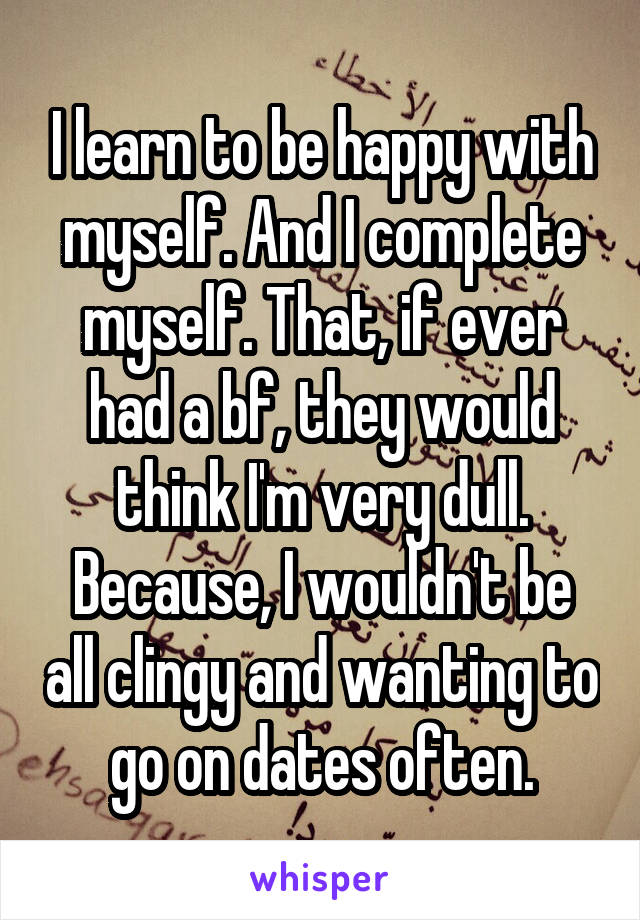 I learn to be happy with myself. And I complete myself. That, if ever had a bf, they would think I'm very dull. Because, I wouldn't be all clingy and wanting to go on dates often.