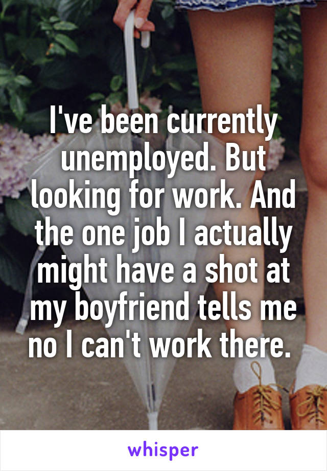 I've been currently unemployed. But looking for work. And the one job I actually might have a shot at my boyfriend tells me no I can't work there.