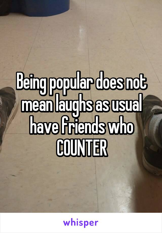 Being popular does not mean laughs as usual have friends who COUNTER