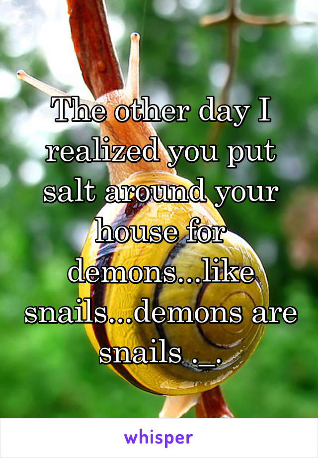 The other day I realized you put salt around your house for demons...like snails...demons are snails ._.