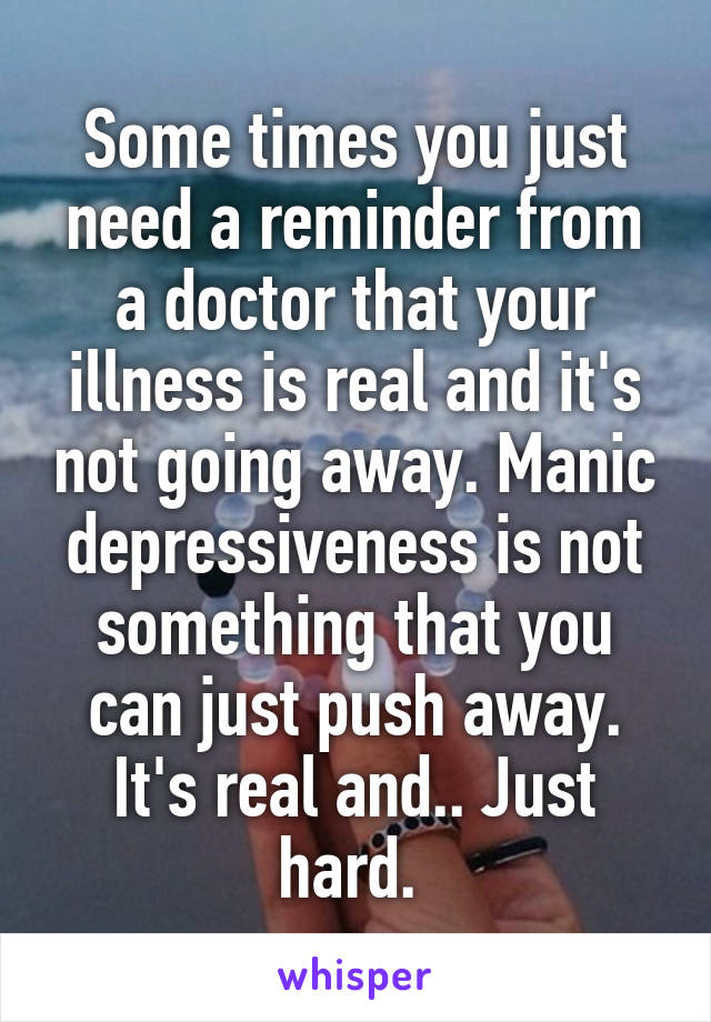 Some times you just need a reminder from a doctor that your illness is real and it's not going away. Manic depressiveness is not something that you can just push away. It's real and.. Just hard.