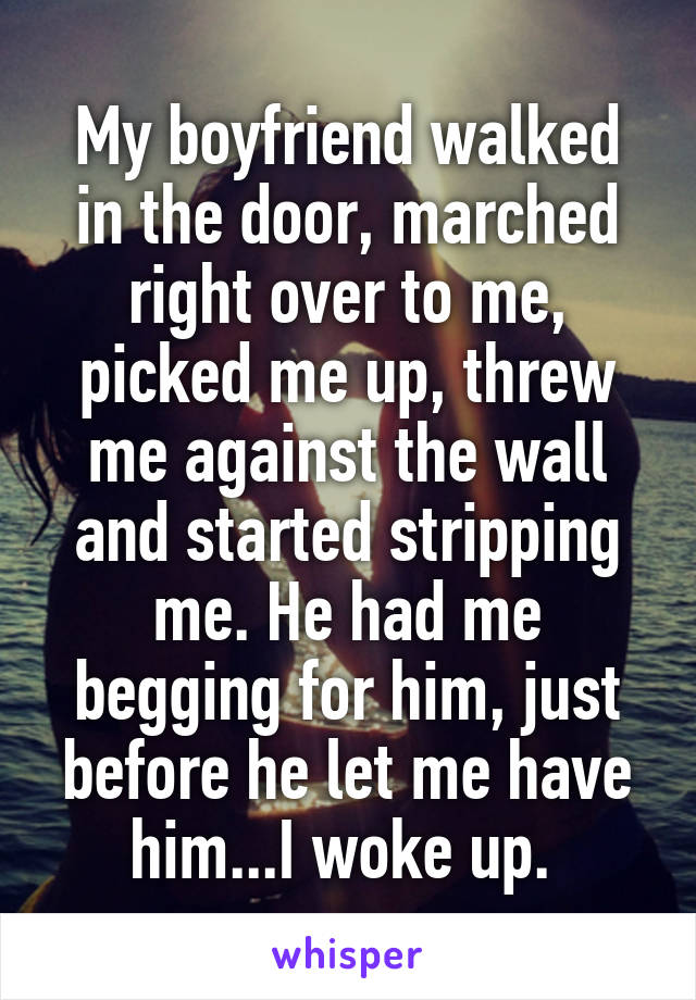 My boyfriend walked in the door, marched right over to me, picked me up, threw me against the wall and started stripping me. He had me begging for him, just before he let me have him...I woke up.