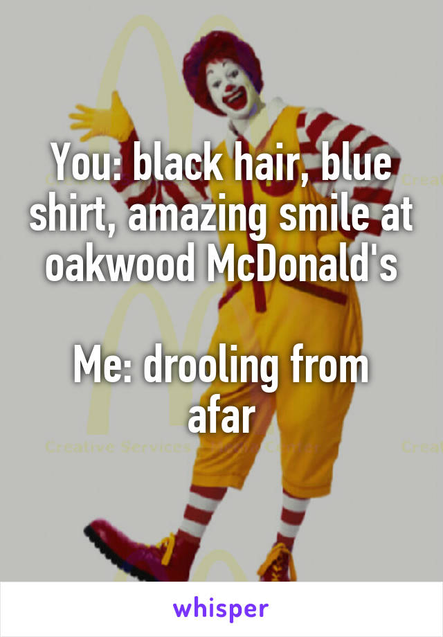 You: black hair, blue shirt, amazing smile at oakwood McDonald's  Me: drooling from afar
