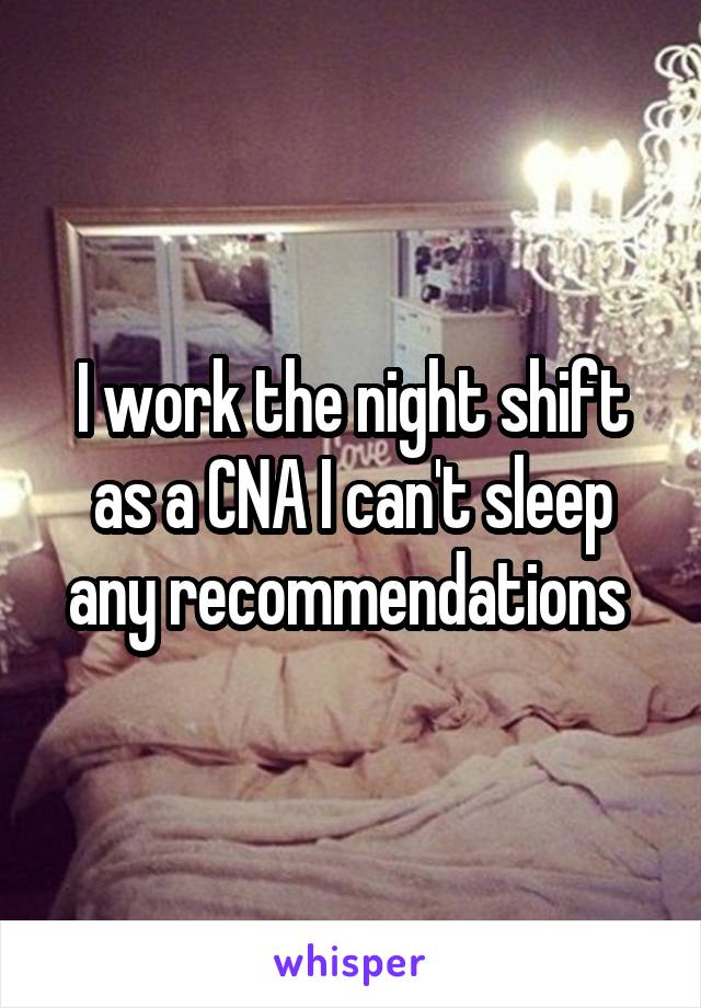 I work the night shift as a CNA I can't sleep any recommendations