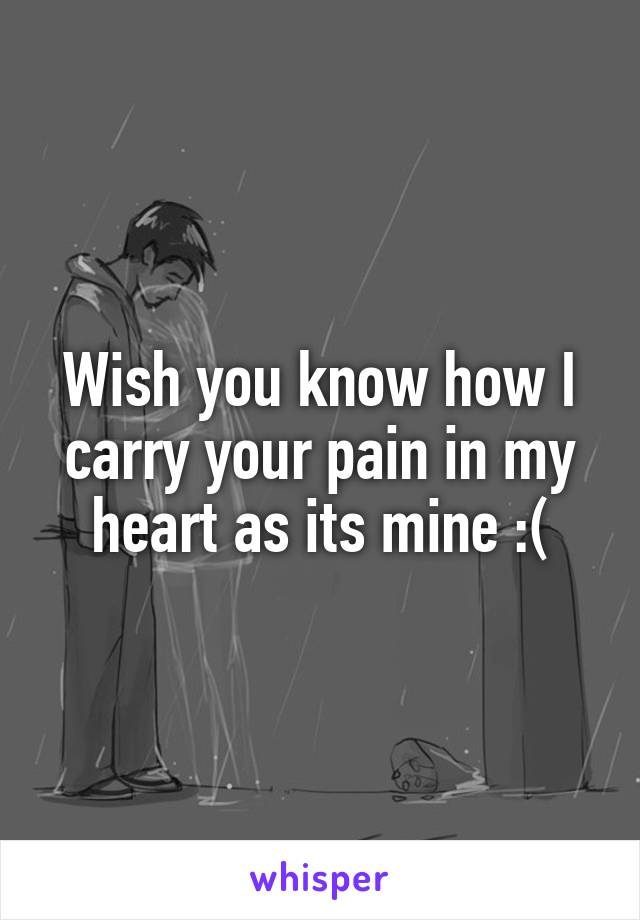 Wish you know how I carry your pain in my heart as its mine :(