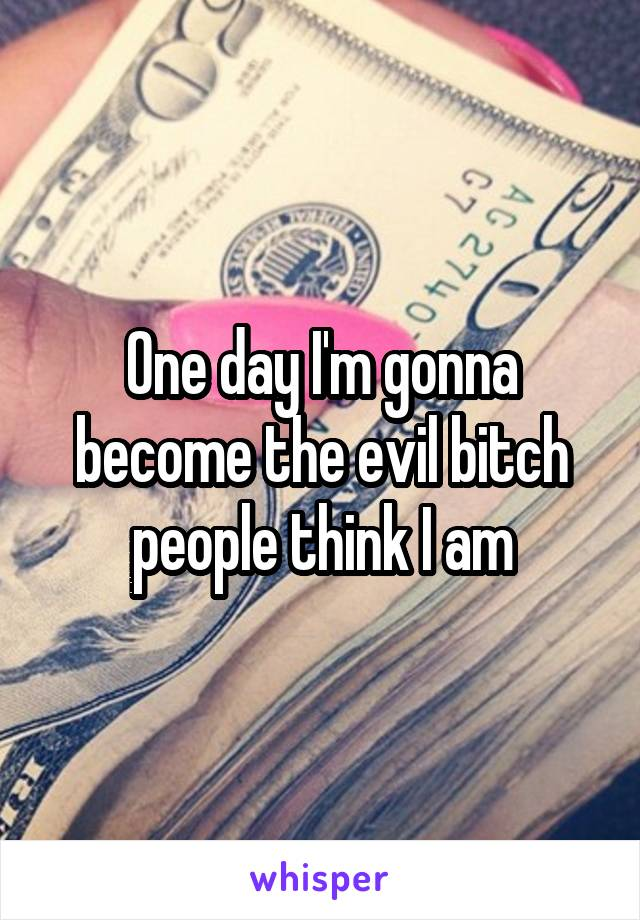 One day I'm gonna become the evil bitch people think I am
