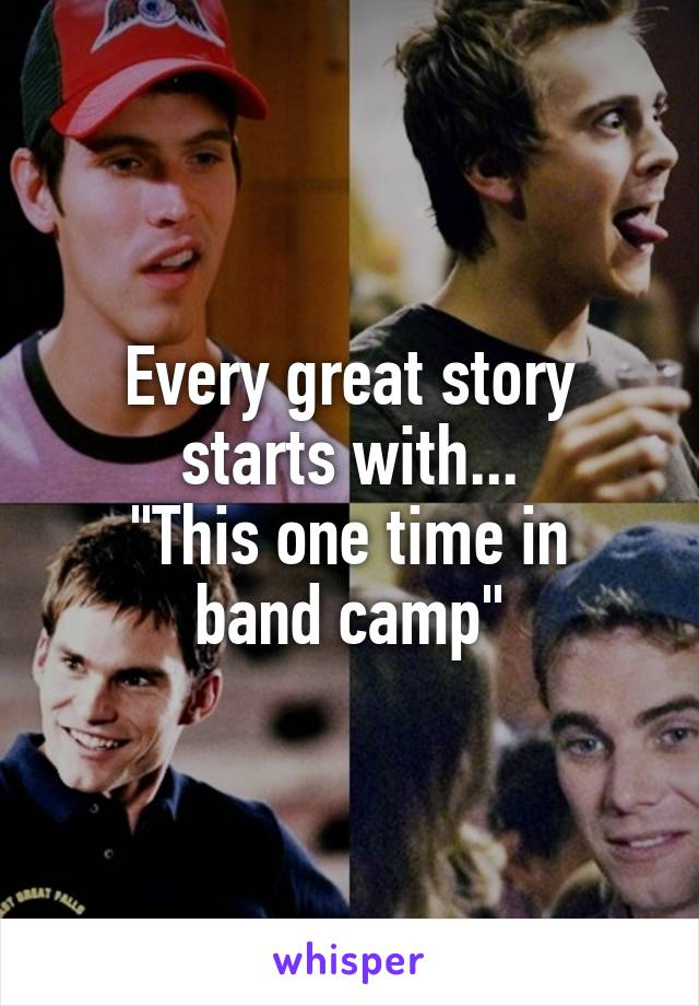 """Every great story starts with... """"This one time in band camp"""""""