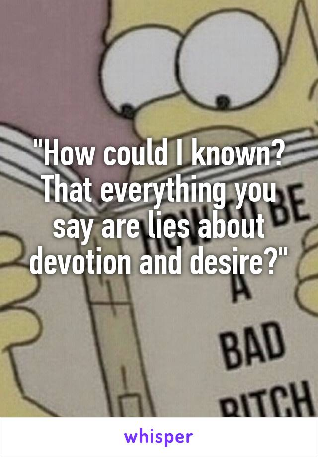 """""""How could I known? That everything you say are lies about devotion and desire?"""""""