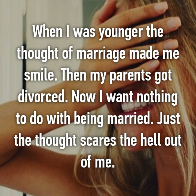 When I was younger the thought of marriage made me smile. Then my parents got divorced. Now I want nothing to do with being married. Just the thought scares the hell out of me.