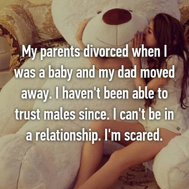 My parents divorced when I was a baby and my dad moved away. I haven't been able to trust males since. I can't be in a relationship. I'm scared.