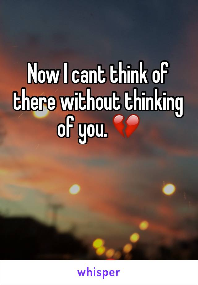 Now I cant think of there without thinking of you. 💔