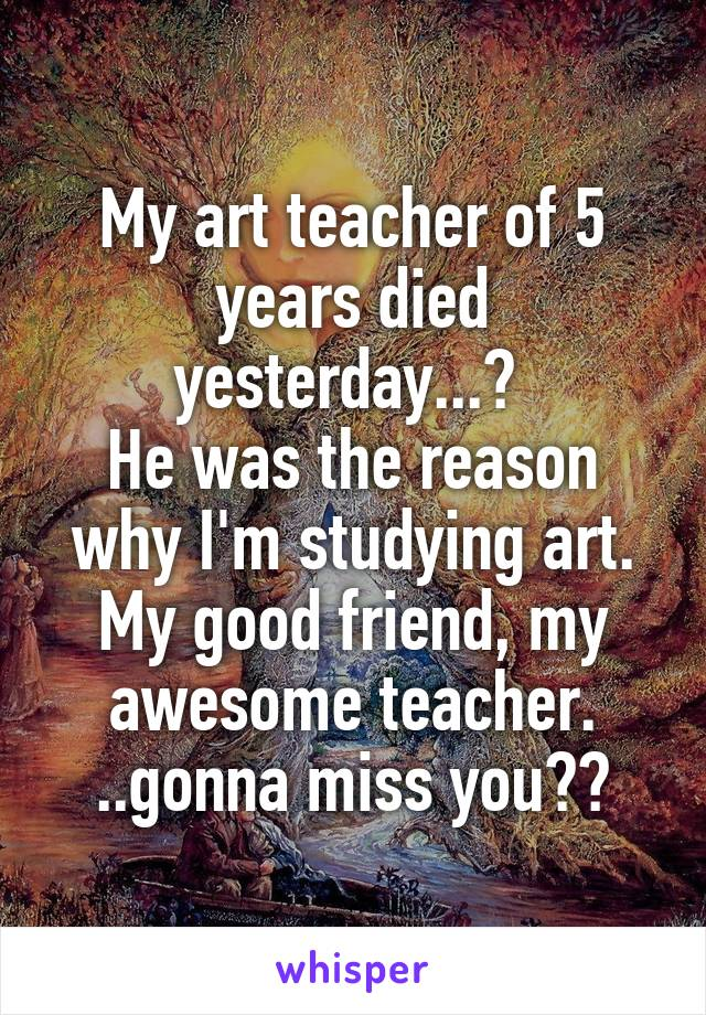 My art teacher of 5 years died yesterday...😔  He was the reason why I'm studying art. My good friend, my awesome teacher. ..gonna miss you💔😢