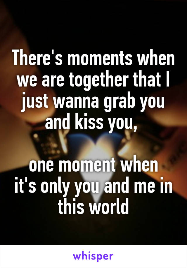 There's moments when we are together that I just wanna grab you and kiss you,   one moment when it's only you and me in this world