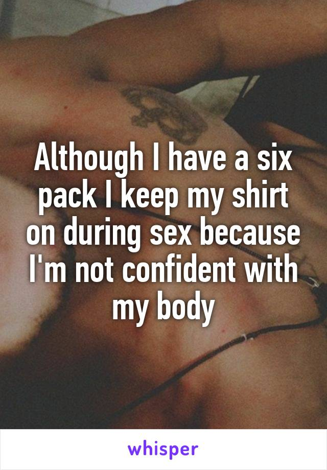 Although I have a six pack I keep my shirt on during sex because I'm not confident with my body