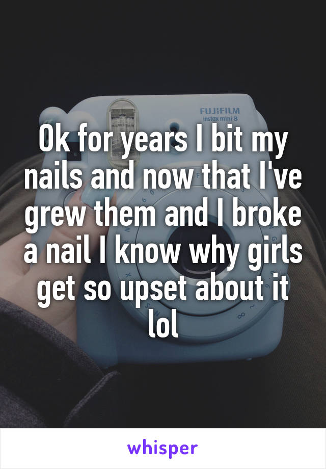 Ok for years I bit my nails and now that I've grew them and I broke a nail I know why girls get so upset about it lol