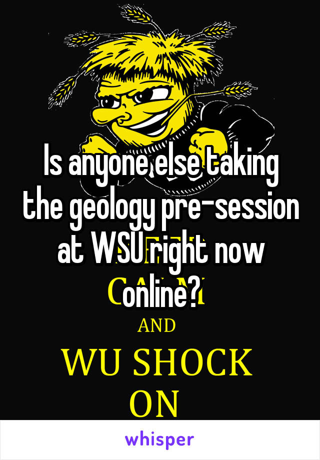 Is anyone else taking the geology pre-session at WSU right now online?
