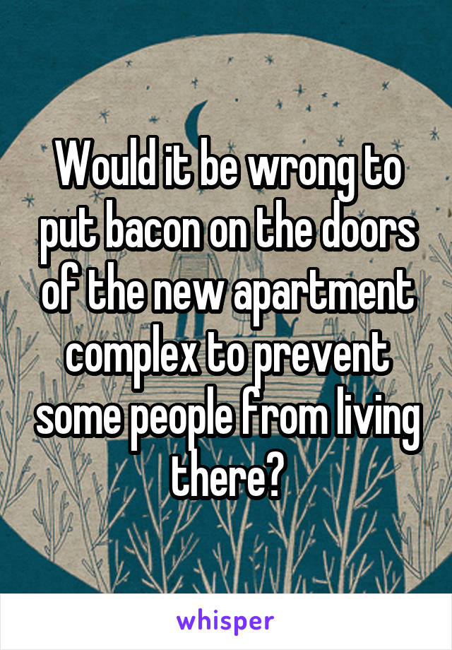 Would it be wrong to put bacon on the doors of the new apartment complex to prevent some people from living there?