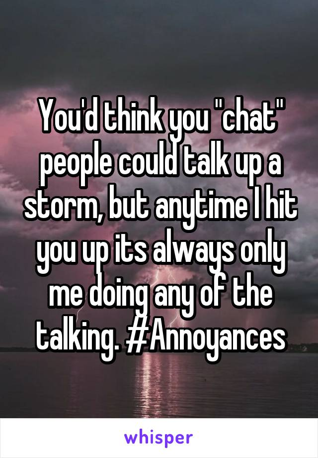 """You'd think you """"chat"""" people could talk up a storm, but anytime I hit you up its always only me doing any of the talking. #Annoyances"""