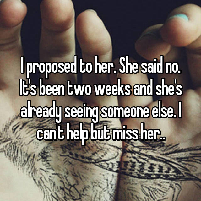 I proposed to her. She said no. It's been two weeks and she's already seeing someone else. I can't help but miss her..