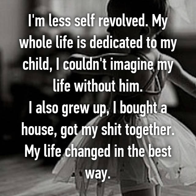 I'm less self revolved. My whole life is dedicated to my child, I couldn't imagine my life without him. I also grew up, I bought a house, got my shit together. My life changed in the best way.