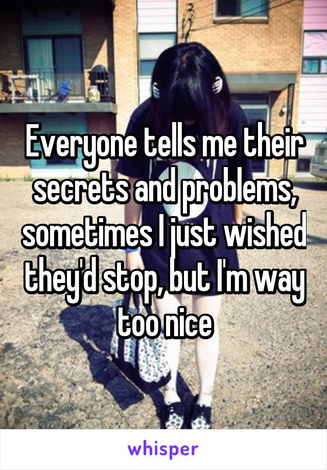 Everyone tells me their secrets and problems, sometimes I just wished they'd stop, but I'm way too nice