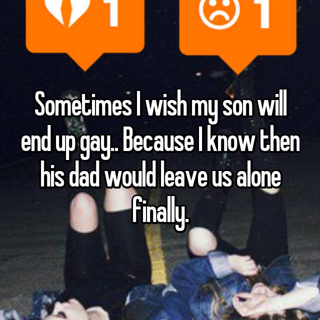 Sometimes I wish my son will end up gay.. Because I know then his dad would leave us alone finally.