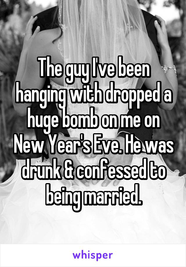 The guy I've been hanging with dropped a huge bomb on me on New Year's Eve. He was drunk & confessed to being married.