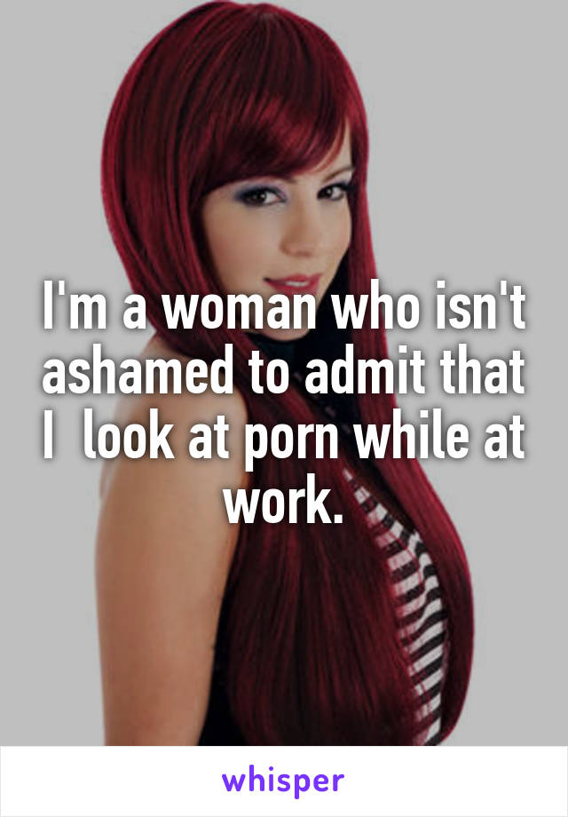 I'm a woman who isn't ashamed to admit that I  look at porn while at work.