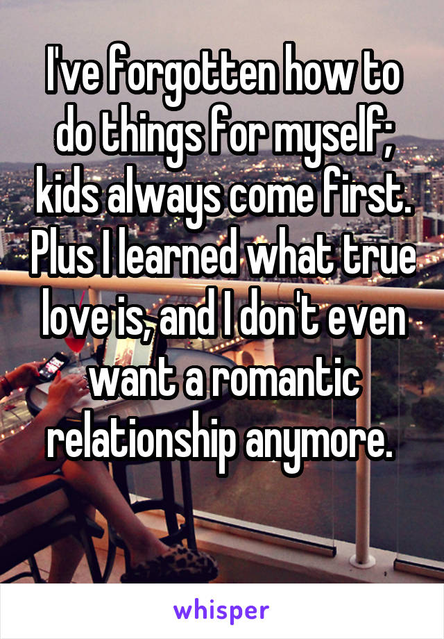 I've forgotten how to do things for myself; kids always come first. Plus I learned what true love is, and I don't even want a romantic relationship anymore.