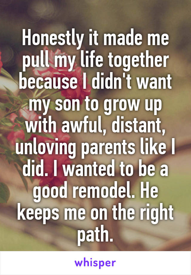 Honestly it made me pull my life together because I didn't want my son to grow up with awful, distant, unloving parents like I did. I wanted to be a good remodel. He keeps me on the right path.