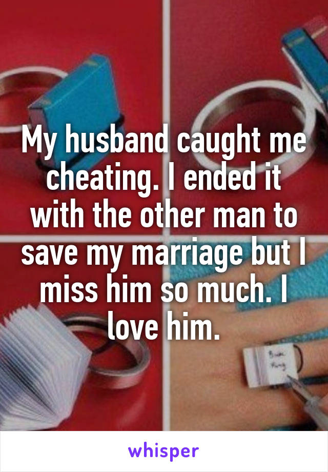 My husband caught me cheating. I ended it with the other man to save my marriage but I miss him so much. I love him.