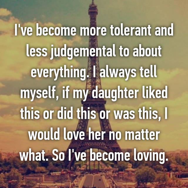 I've become more tolerant and less judgemental to about everything. I always tell myself, if my daughter liked this or did this or was this, I would love her no matter what. So I've become loving.
