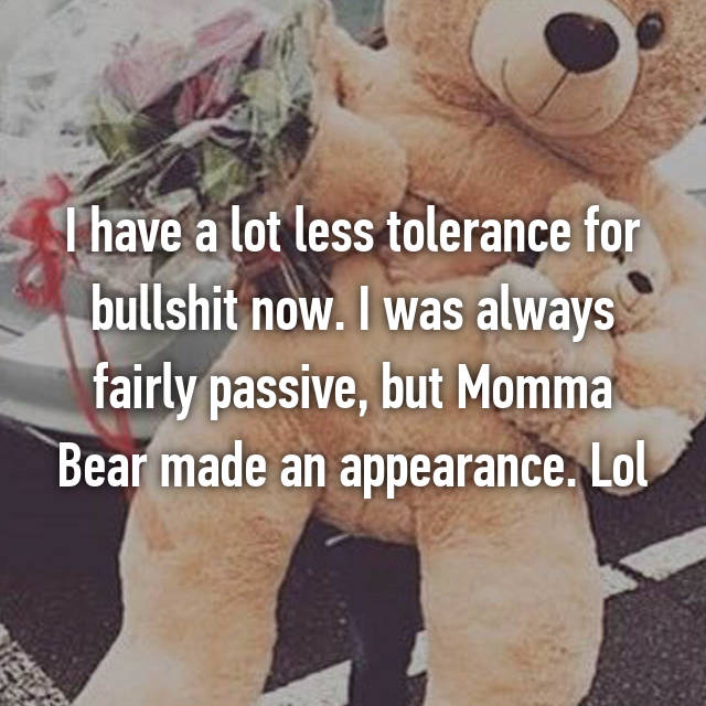 I have a lot less tolerance for bullshit now. I was always fairly passive, but Momma Bear made an appearance. Lol