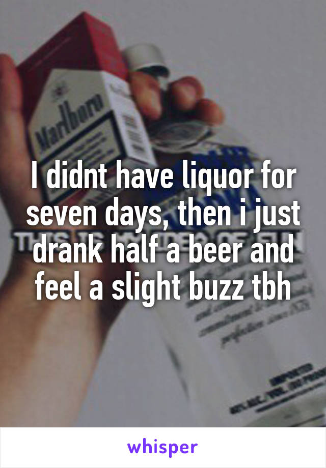 I didnt have liquor for seven days, then i just drank half a beer and feel a slight buzz tbh