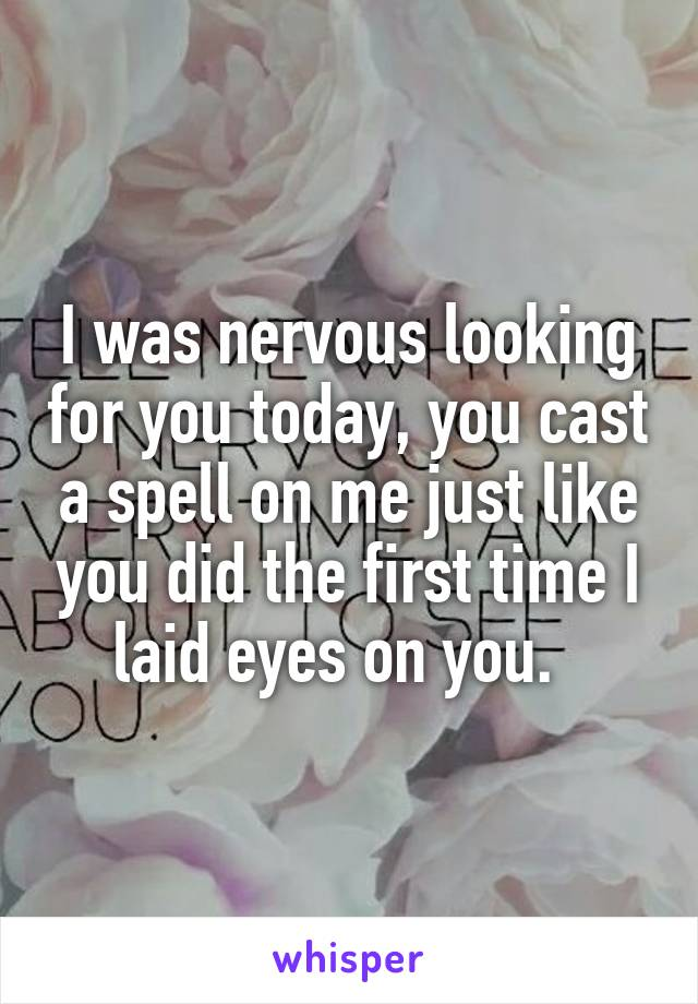 I was nervous looking for you today, you cast a spell on me just like you did the first time I laid eyes on you.