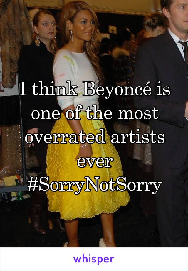 I think Beyoncé is one of the most overrated artists ever #SorryNotSorry
