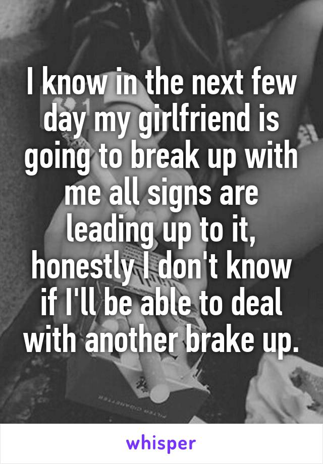 I know in the next few day my girlfriend is going to break up with me all signs are leading up to it, honestly I don't know if I'll be able to deal with another brake up.