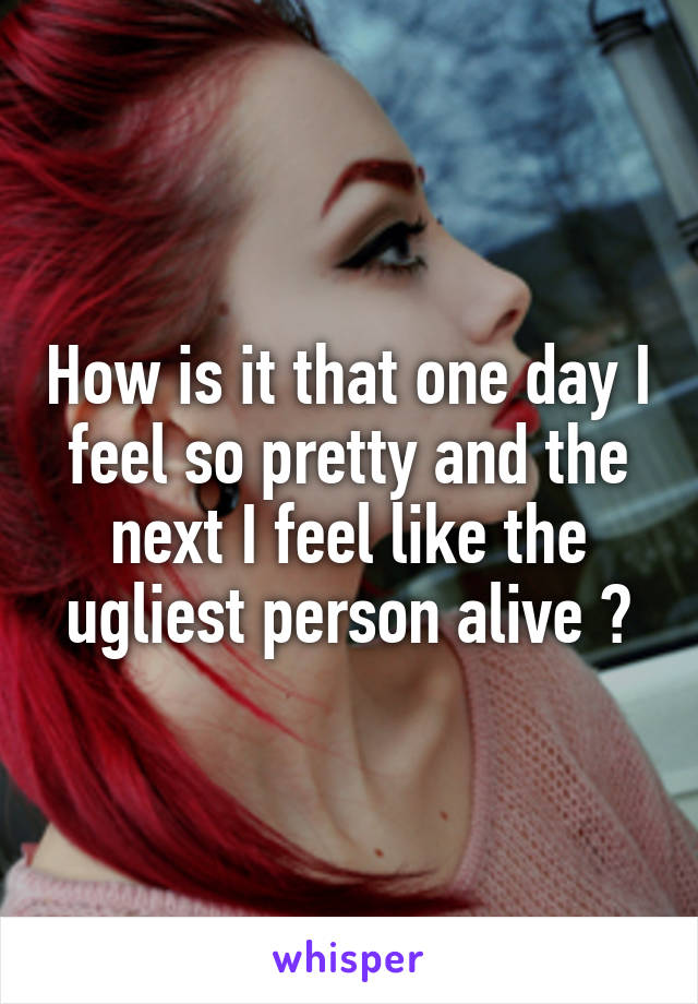 How is it that one day I feel so pretty and the next I feel like the ugliest person alive ?