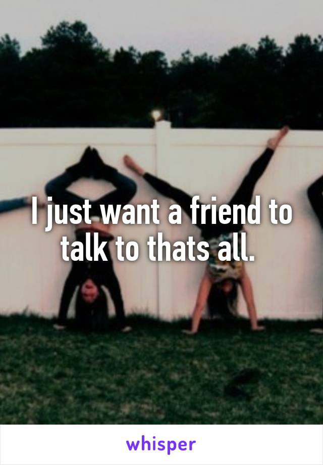 I just want a friend to talk to thats all.